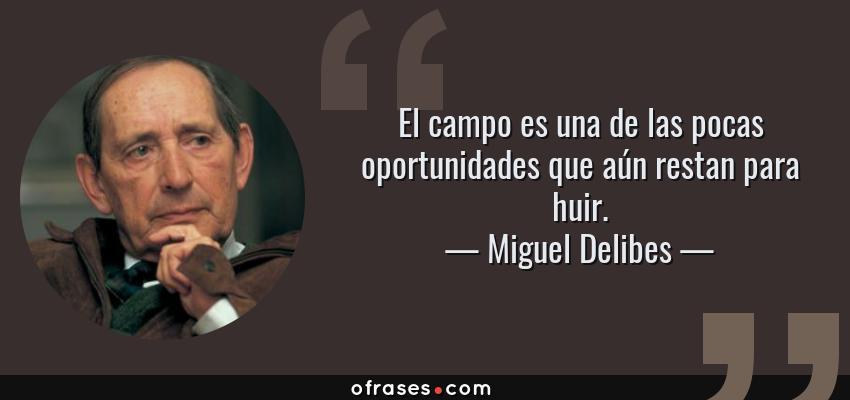 Frases de Miguel Delibes - El campo es una de las pocas oportunidades que aún restan para huir.