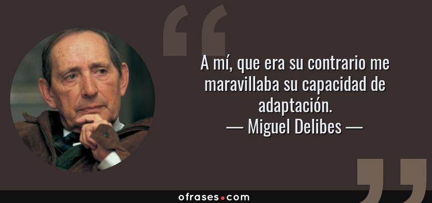 Frases de Miguel Delibes - A mí, que era su contrario me maravillaba su capacidad de adaptación.