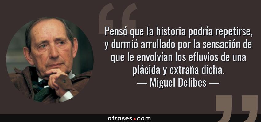 Frases de Miguel Delibes - Pensó que la historia podría repetirse, y durmió arrullado por la sensación de que le envolvían los efluvios de una plácida y extraña dicha.