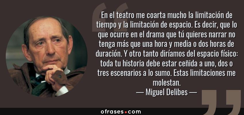 Frases de Miguel Delibes - En el teatro me coarta mucho la limitación de tiempo y la limitación de espacio. Es decir, que lo que ocurre en el drama que tú quieres narrar no tenga más que una hora y media o dos horas de duración. Y otro tanto diríamos del espacio físico: toda tu historia debe estar ceñida a uno, dos o tres escenarios a lo sumo. Estas limitaciones me molestan.