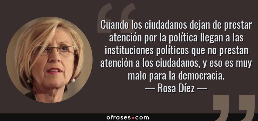 Frases de Rosa Díez - Cuando los ciudadanos dejan de prestar atención por la política llegan a las instituciones políticos que no prestan atención a los ciudadanos, y eso es muy malo para la democracia.