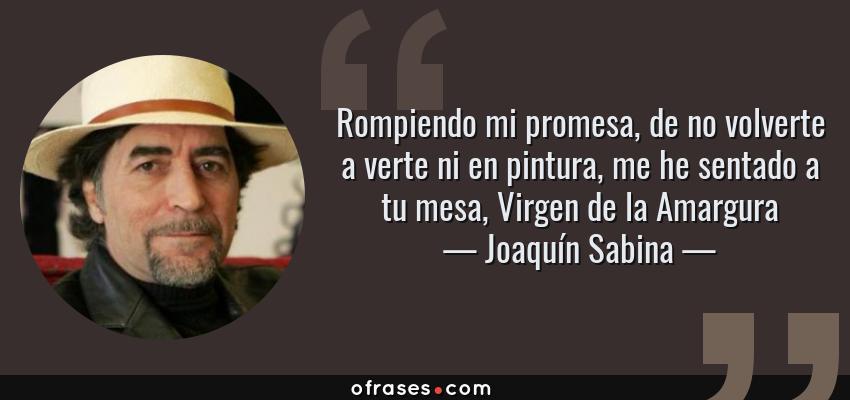 Frases de Joaquín Sabina - Rompiendo mi promesa, de no volverte a verte ni en pintura, me he sentado a tu mesa, Virgen de la Amargura