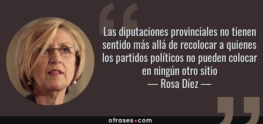 Frases de Rosa Díez - Las diputaciones provinciales no tienen sentido más allá de recolocar a quienes los partidos políticos no pueden colocar en ningún otro sitio