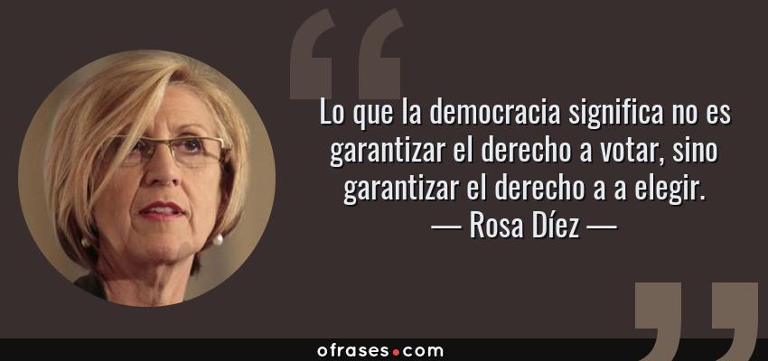 Frases de Rosa Díez - Lo que la democracia significa no es garantizar el derecho a votar, sino garantizar el derecho a a elegir.