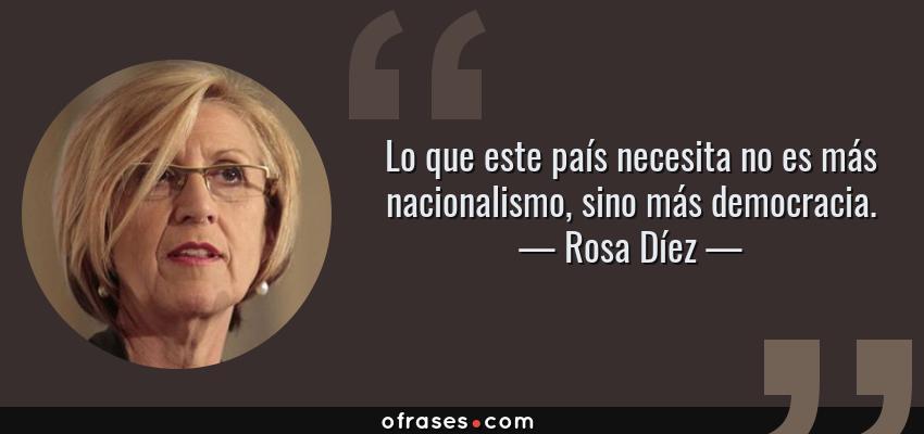 Frases de Rosa Díez - Lo que este país necesita no es más nacionalismo, sino más democracia.