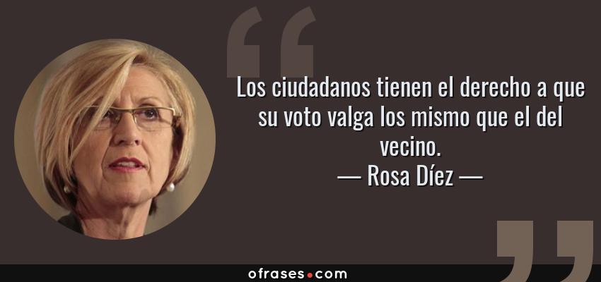 Frases de Rosa Díez - Los ciudadanos tienen el derecho a que su voto valga los mismo que el del vecino.