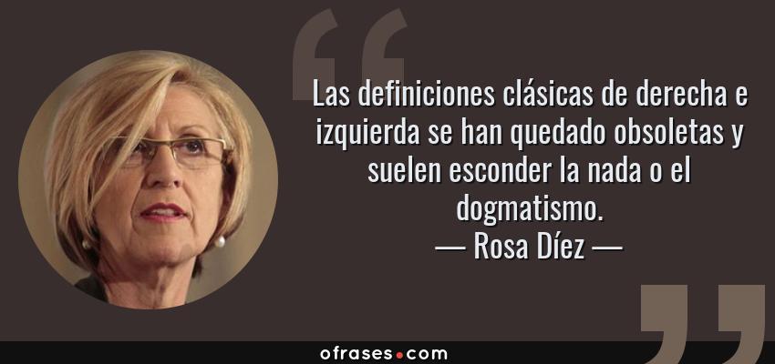 Frases de Rosa Díez - Las definiciones clásicas de derecha e izquierda se han quedado obsoletas y suelen esconder la nada o el dogmatismo.