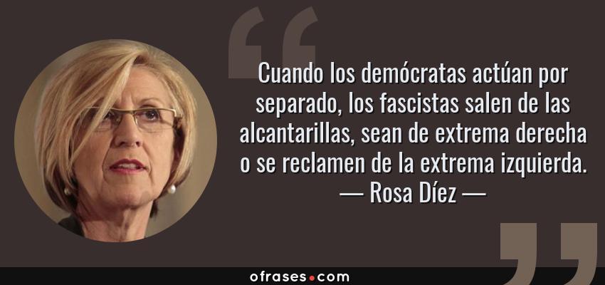 Frases de Rosa Díez - Cuando los demócratas actúan por separado, los fascistas salen de las alcantarillas, sean de extrema derecha o se reclamen de la extrema izquierda.