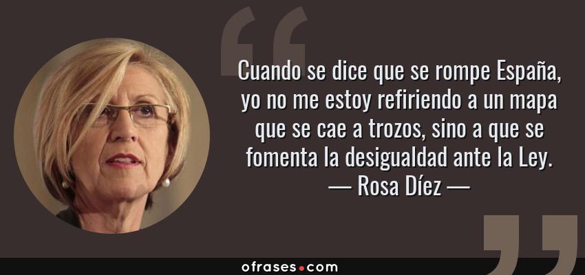 Frases de Rosa Díez - Cuando se dice que se rompe España, yo no me estoy refiriendo a un mapa que se cae a trozos, sino a que se fomenta la desigualdad ante la Ley.