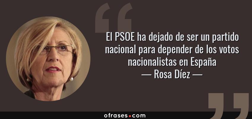 Frases de Rosa Díez - El PSOE ha dejado de ser un partido nacional para depender de los votos nacionalistas en España