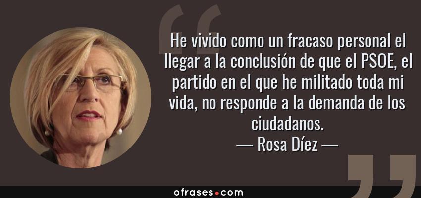 Frases de Rosa Díez - He vivido como un fracaso personal el llegar a la conclusión de que el PSOE, el partido en el que he militado toda mi vida, no responde a la demanda de los ciudadanos.