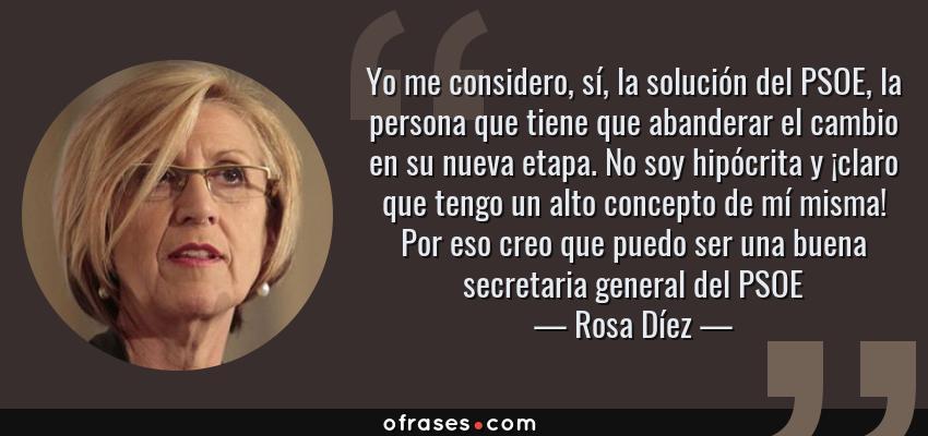 Frases de Rosa Díez - Yo me considero, sí, la solución del PSOE, la persona que tiene que abanderar el cambio en su nueva etapa. No soy hipócrita y ¡claro que tengo un alto concepto de mí misma! Por eso creo que puedo ser una buena secretaria general del PSOE