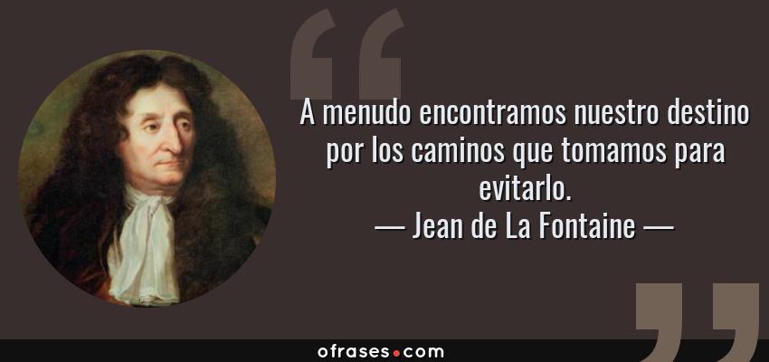 Frases de Jean de La Fontaine - A menudo encontramos nuestro destino por los caminos que tomamos para evitarlo.