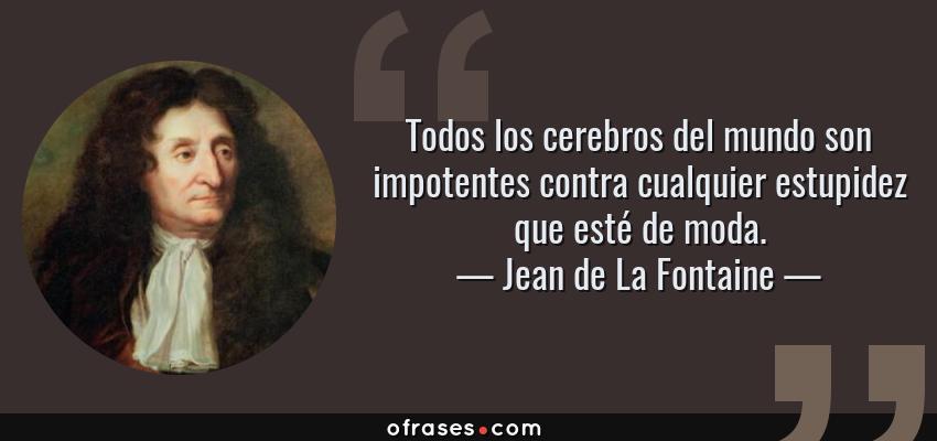Frases de Jean de La Fontaine - Todos los cerebros del mundo son impotentes contra cualquier estupidez que esté de moda.