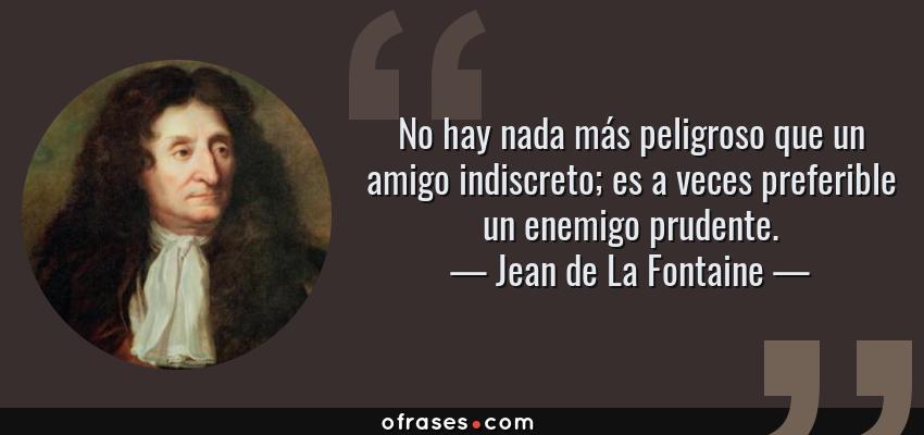 Frases de Jean de La Fontaine - No hay nada más peligroso que un amigo indiscreto; es a veces preferible un enemigo prudente.