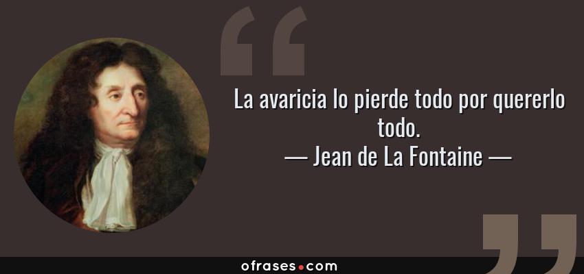 Frases de Jean de La Fontaine - La avaricia lo pierde todo por quererlo todo.