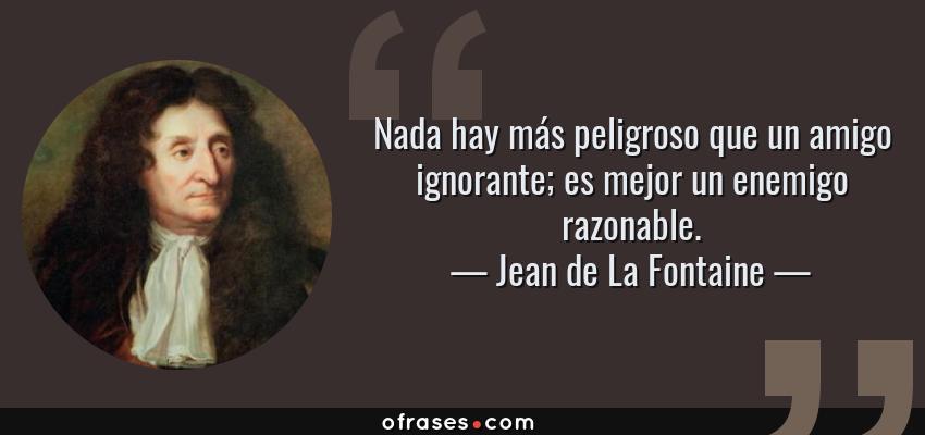 Frases de Jean de La Fontaine - Nada hay más peligroso que un amigo ignorante; es mejor un enemigo razonable.