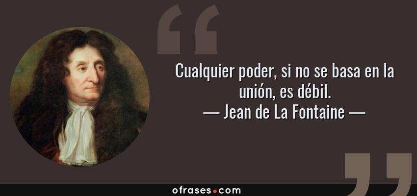 Frases de Jean de La Fontaine - Cualquier poder, si no se basa en la unión, es débil.