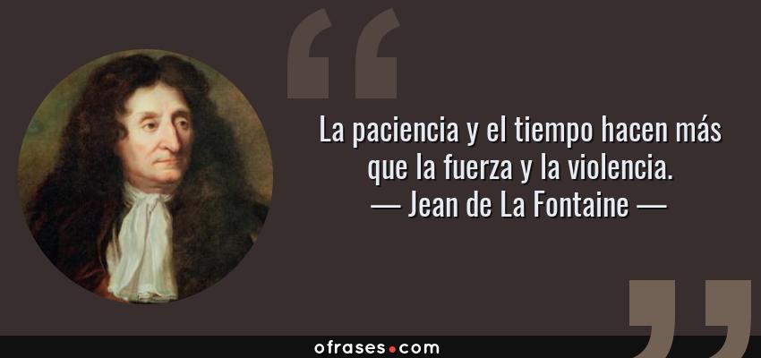 Frases de Jean de La Fontaine - La paciencia y el tiempo hacen más que la fuerza y la violencia.