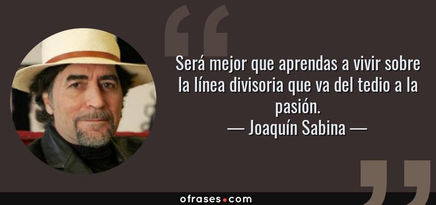Frases de Joaquín Sabina - Será mejor que aprendas a vivir sobre la línea divisoria que va del tedio a la pasión.