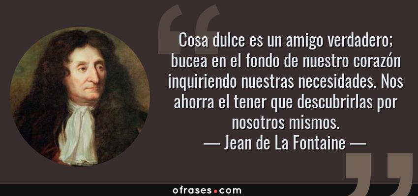 Frases de Jean de La Fontaine - Cosa dulce es un amigo verdadero; bucea en el fondo de nuestro corazón inquiriendo nuestras necesidades. Nos ahorra el tener que descubrirlas por nosotros mismos.