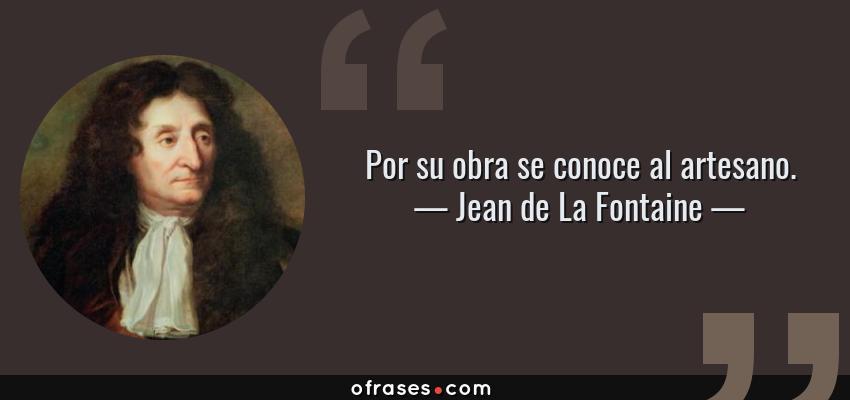 Frases de Jean de La Fontaine - Por su obra se conoce al artesano.