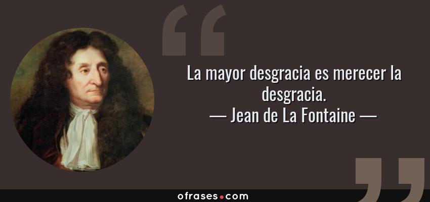 Frases de Jean de La Fontaine - La mayor desgracia es merecer la desgracia.