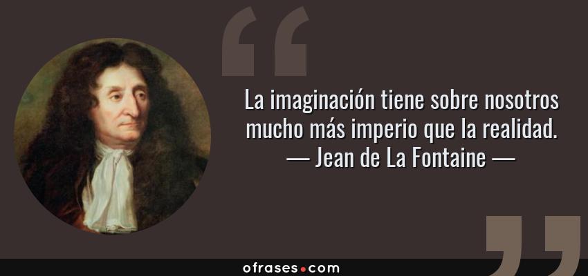 Frases de Jean de La Fontaine - La imaginación tiene sobre nosotros mucho más imperio que la realidad.