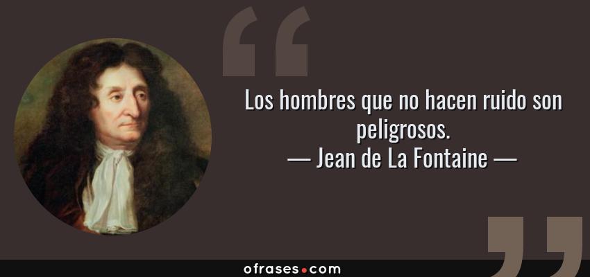 Frases de Jean de La Fontaine - Los hombres que no hacen ruido son peligrosos.