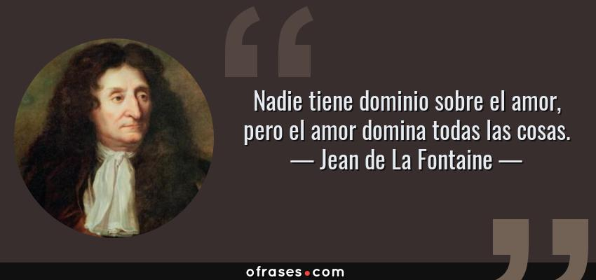 Frases de Jean de La Fontaine - Nadie tiene dominio sobre el amor, pero el amor domina todas las cosas.