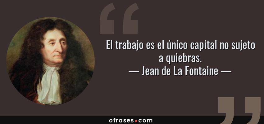 Frases de Jean de La Fontaine - El trabajo es el único capital no sujeto a quiebras.