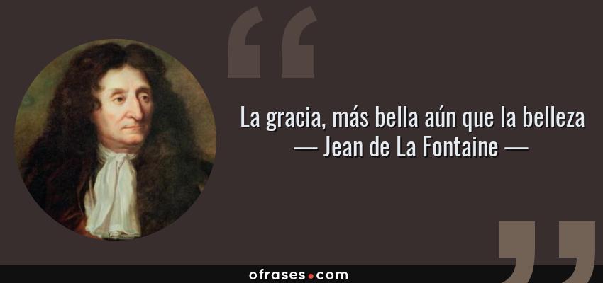 Frases de Jean de La Fontaine - La gracia, más bella aún que la belleza