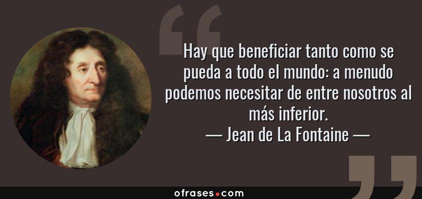 Frases de Jean de La Fontaine - Hay que beneficiar tanto como se pueda a todo el mundo: a menudo podemos necesitar de entre nosotros al más inferior.
