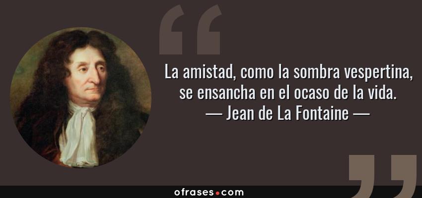 Frases de Jean de La Fontaine - La amistad, como la sombra vespertina, se ensancha en el ocaso de la vida.