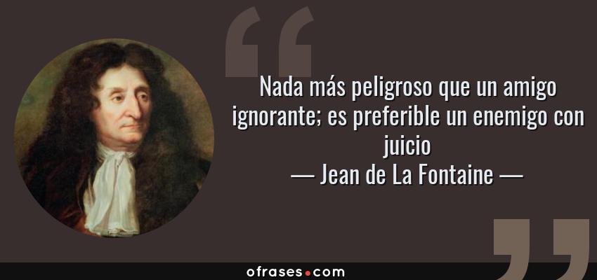 Frases de Jean de La Fontaine - Nada más peligroso que un amigo ignorante; es preferible un enemigo con juicio