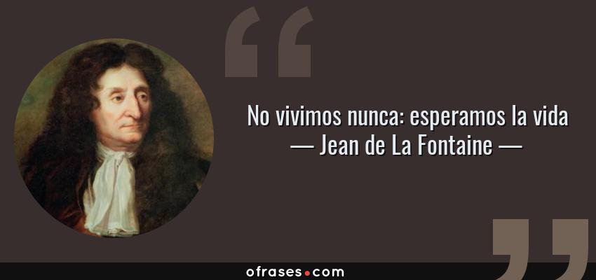 Frases de Jean de La Fontaine - No vivimos nunca: esperamos la vida