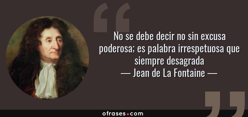 Frases de Jean de La Fontaine - No se debe decir no sin excusa poderosa; es palabra irrespetuosa que siempre desagrada