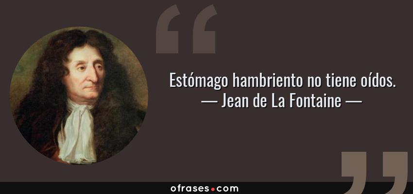 Frases de Jean de La Fontaine - Estómago hambriento no tiene oídos.