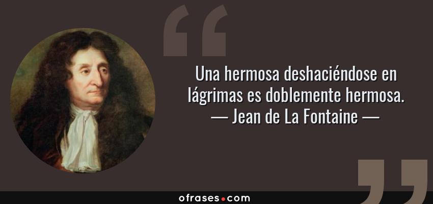 Frases de Jean de La Fontaine - Una hermosa deshaciéndose en lágrimas es doblemente hermosa.