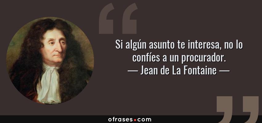 Frases de Jean de La Fontaine - Si algún asunto te interesa, no lo confíes a un procurador.