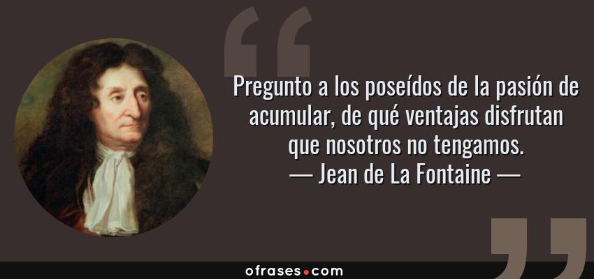 Frases de Jean de La Fontaine - Pregunto a los poseídos de la pasión de acumular, de qué ventajas disfrutan que nosotros no tengamos.