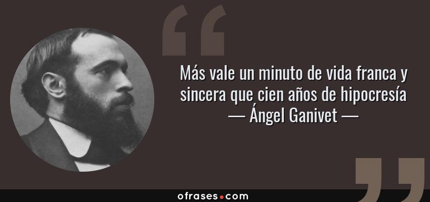 Frases de Ángel Ganivet - Más vale un minuto de vida franca y sincera que cien años de hipocresía