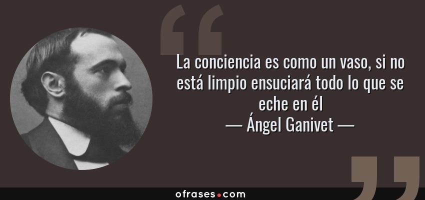 Frases de Ángel Ganivet - La conciencia es como un vaso, si no está limpio ensuciará todo lo que se eche en él