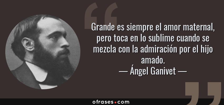Frases de Ángel Ganivet - Grande es siempre el amor maternal, pero toca en lo sublime cuando se mezcla con la admiración por el hijo amado.