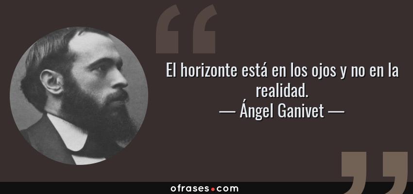 Frases de Ángel Ganivet - El horizonte está en los ojos y no en la realidad.