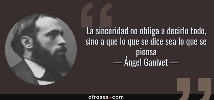 Frases de Ángel Ganivet - La sinceridad no obliga a decirlo todo, sino a que lo que se dice sea lo que se piensa