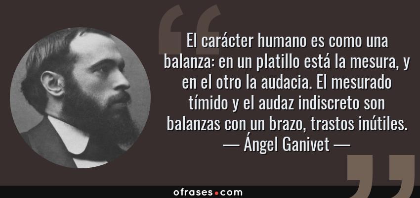 Frases de Ángel Ganivet - El carácter humano es como una balanza: en un platillo está la mesura, y en el otro la audacia. El mesurado tímido y el audaz indiscreto son balanzas con un brazo, trastos inútiles.