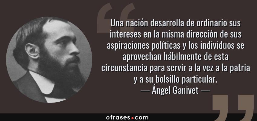 Frases de Ángel Ganivet - Una nación desarrolla de ordinario sus intereses en la misma dirección de sus aspiraciones políticas y los individuos se aprovechan hábilmente de esta circunstancia para servir a la vez a la patria y a su bolsillo particular.