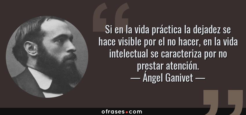 Frases de Ángel Ganivet - Si en la vida práctica la dejadez se hace visible por el no hacer, en la vida intelectual se caracteriza por no prestar atención.
