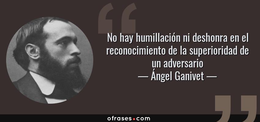 Frases de Ángel Ganivet - No hay humillación ni deshonra en el reconocimiento de la superioridad de un adversario
